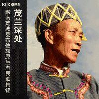 茂兰深处:黔南荔波县翁昂乡布依族原生态民歌集锦 Folk Songs of the Bouyei Ethnic Minority  in Guizhou